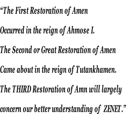 """The First Restoration of Amen  Occurred in the reign of Ahmose I. The Second or Great Restoration of Amen  Came about in the reign of Tutankhamen.  The THIRD Restoration of Amn will largely  concern our better understanding of  ZENET."""